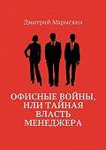 Дмитрий Марыскин -Офисные войны, или Тайная власть менеджера
