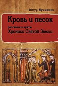 Тимур Лукьянов -Кровь и песок (сборник)