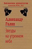 Александр Галин - Звезды на утреннем небе