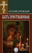 Антоний Сурожский - Быть христианином