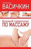 Владимир Иванович Васичкин -Большой справочник по массажу
