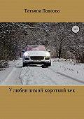 Татьяна Павлова -У любви зимой короткий век