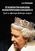 Арина Полякова -Ее Величество Королева Великобритании Елизавета II. Взгляд на современную британскую монархию