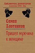 Семен Злотников -Пришел мужчина к женщине