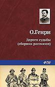 О. Генри -Дороги судьбы (сборник)