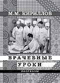 М. М. Кириллов -Врачебные уроки (сборник)