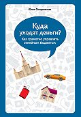 Юлия Сахаровская -Куда уходят деньги. Как грамотно управлять семейным бюджетом