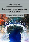 Ека Козлова -Механик квантового сознания. Психологический детектив