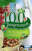 Ирина Вечерская - 100 рецептов при недостатке кальция. Вкусно, полезно, душевно, целебно