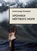 Александр Косарев -Хроники мёртвого моря