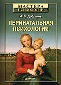 Игорь Валерьевич Добряков - Перинатальная психология