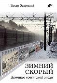 Захар Оскотский - Зимний скорый. Хроника советской эпохи