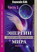 Павел Сирмайс -Энергии непроявленногомира. Книга 1
