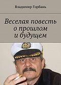 Владимир Горбань - Веселая повесть опрошлом ибудущем