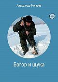Александр Владимирович Токарев -Багор и щука. Сборник