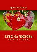 Кристина Львова -Курс налюбовь. Или счастье– повсюду!