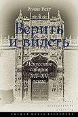 Ролан Рехт -Верить и видеть. Искусство соборов XII–XV веков