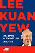 Ли Куан Ю - Мой взгляд на будущее мира