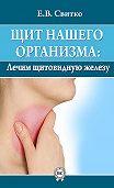 Елена Свитко -Щит нашего организма: лечим щитовидную железу
