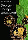Рамиль Булатов -Экология. Социум. Экономика
