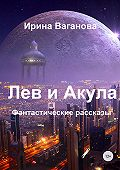 Ирина Ваганова -Лев и Акула. Сборник рассказов