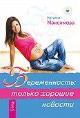 Наталья Максимова -Беременность: только хорошие новости