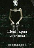 Ксенія Глущенко -Шепіт крил метелика