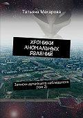 Татьяна Макарова -Хроники аномальных явлений. Записки думающего наблюдателя (том2)