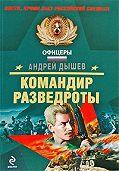 Андрей Дышев - Командир разведроты