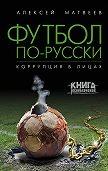 Алексей Матвеев - Футбол по-русски. Коррупция в лицах