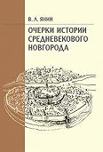 Валентин Лаврентьевич Янин -Очерки истории средневекового Новгорода