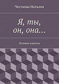 Наталия Честнова -Я, ты, он,она… Путевые заметки
