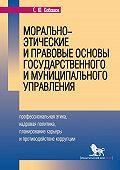 Сергей Юрьевич Кабашов -Морально-этические и правовые основы государственного и муниципального управления. Профессиональная этика, кадровая политика, планирование карьеры и противодействие коррупции
