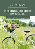 Андрей Иванов - Истории, которые не забыть. Избранные повести и рассказы