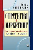 Игорь Альтшулер -Стратегия и маркетинг. Две стороны одной медали, или Просто – о сложном