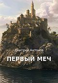 Дмитрий Антонов -Первый меч