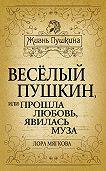 Лора Мягкова -Весёлый Пушкин, или Прошла любовь, явилась муза…
