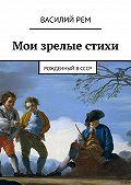 Василий Рем -Мои зрелые стихи. Рожденный вСССР