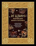 Коллектив авторов -И-Цзин. Китайская Книга Перемен. Древнейшее искусство предсказания будущего