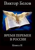 Виктор Белов - Время перемен в России. Книга 2