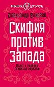 Александр Елисеев -Скифия против Запада. Взлет и падение Скифской державы
