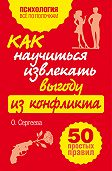Оксана Сергеева -Как научиться извлекать выгоду из конфликта. 50 простых правил