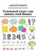 Алексей Номейн -Успешный старт: какначать свой бизнес