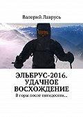 Валерий Лаврусь -Эльбрус-2016. Удачное восхождение. Вгоры после пятидесяти…