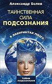 Александр Иванович Белов - Таинственная сила подсознания. В лабиринтах мозга