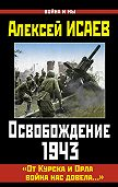 Алексей Исаев - Освобождение 1943. «От Курска и Орла война нас довела…»