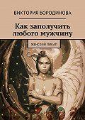 Виктория Бородинова -Как заполучить любого мужчину. Женский пикап