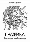 Василий Бушков - Графика. Рисуем по воображению