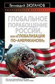 Геннадий Андреевич Зюганов - Глобальное порабощение России, или Глобализация по-американски