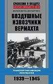Дмитрий Зубов -Воздушные извозчики вермахта. Транспортная авиация люфтваффе 1939–1945